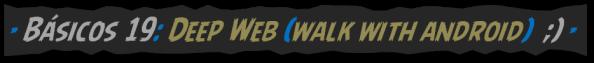 Básicos 19, Deep Web, walk with android, BLOG - 002